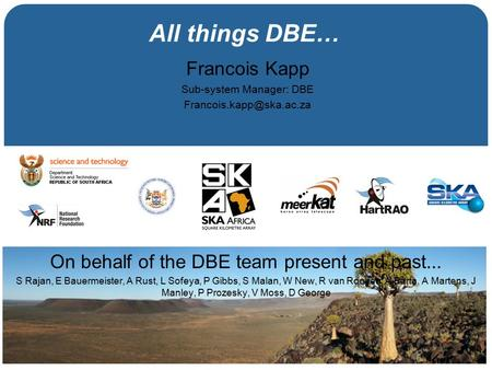 All things DBE… Francois Kapp Sub-system Manager: DBE On behalf of the DBE team present and past... S Rajan, E Bauermeister, A.