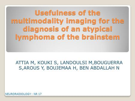 Usefulness of the multimodality imaging for the diagnosis of an atypical lymphoma of the brainstem ATTIA M, KOUKI S, LANDOULSI M,BOUGUERRA S,AROUS Y, BOUJEMAA.