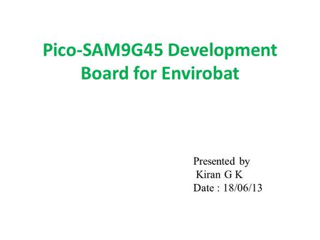 Pico-SAM9G45 Development Board for Envirobat Presented by Kiran G K Date : 18/06/13.