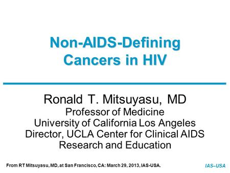 IAS–USA From RT Mitsuyasu, MD, at San Francisco, CA: March 29, 2013, IAS-USA. Slide 1 of 31 Non-AIDS-Defining Cancers in HIV Ronald T. Mitsuyasu, MD Professor.