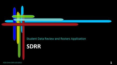 SDRR Student Data Review and Rosters Application KDE:OAA:DSR:3/5/2015 1.