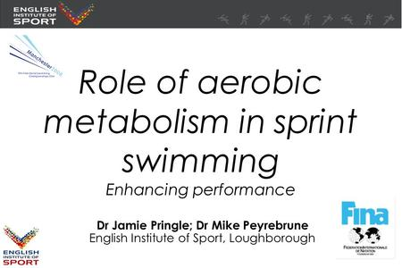 Role of aerobic metabolism in sprint swimming Enhancing performance Dr Jamie Pringle; Dr Mike Peyrebrune English Institute of Sport, Loughborough.
