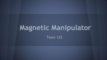 Magnetic Manipulator Team 125. Chad Perkins (Spring Team Lead) John Olennikov(Web Master) Ben Younce Marley Rutkowski(Fall Team Lead) Professor Robert.