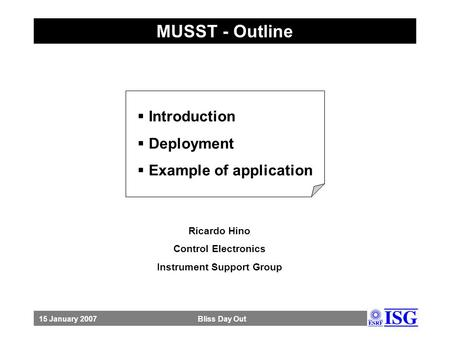 MUSST - Outline  <strong>Introduction</strong>  Deployment  Example of application 15 January 2007 Bliss Day Out. Ricardo Hino Control Electronics Instrument Support.