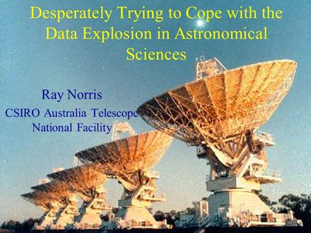 Desperately Trying to Cope with the Data Explosion in Astronomical Sciences Ray Norris CSIRO Australia Telescope National Facility.