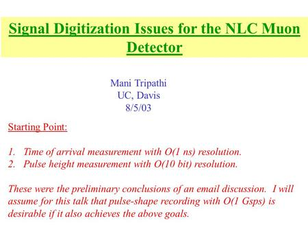 Signal Digitization Issues for the NLC Muon Detector Mani Tripathi UC, Davis 8/5/03 Starting Point: 1.Time of arrival measurement with O(1 ns) resolution.