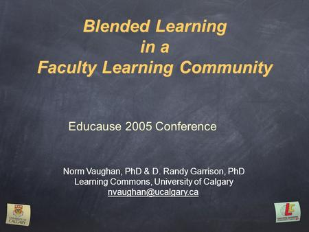 Blended Learning in a Faculty Learning Community Norm Vaughan, PhD & D. Randy Garrison, PhD Learning Commons, University of Calgary
