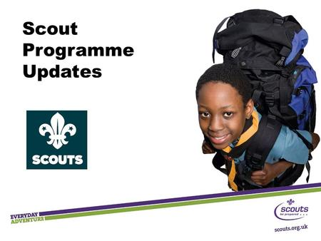 Scout Programme Updates. Key Messages  Outdoor and adventure  Shaped by young people  Teamwork and leadership skills  Community Impact  Progression.