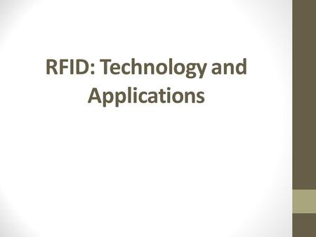 RFID: Technology and Applications Outline Overview <strong>of</strong> RFID Reader-Tag; Potential applications RFID Technology Internals RF communications Reader/Tag.