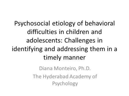 Psychosocial etiology of behavioral difficulties in children and adolescents: Challenges in identifying and addressing them in a timely manner Diana Monteiro,