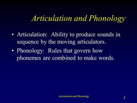 Articulation and Phonology 1 Articulation: Ability to produce sounds in sequence by the moving articulators. Phonology: Rules that govern how phonemes.