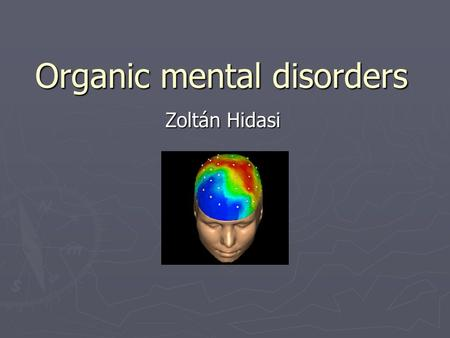 Organic mental disorders Zoltán Hidasi. What is organic? ► Neurology ► Psychiatry ► Organic psychosyndromes ► Organic (mental )disorders ► Functional.