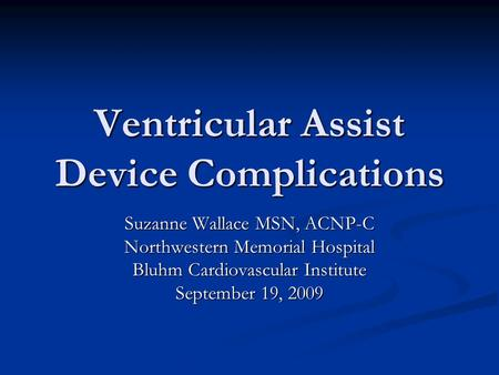 Ventricular Assist Device Complications Suzanne Wallace MSN, ACNP-C Northwestern Memorial Hospital Bluhm Cardiovascular Institute September 19, 2009.