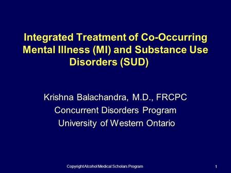 Copyright Alcohol Medical Scholars Program 1 Integrated Treatment of Co-Occurring Mental Illness (MI) and Substance Use Disorders (SUD) Krishna Balachandra,