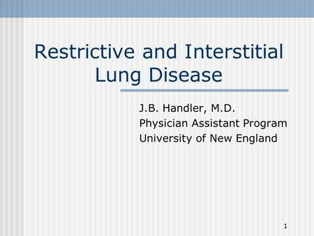 1 Restrictive and Interstitial Lung Disease J.B. Handler, M.D. Physician Assistant Program University of New England.