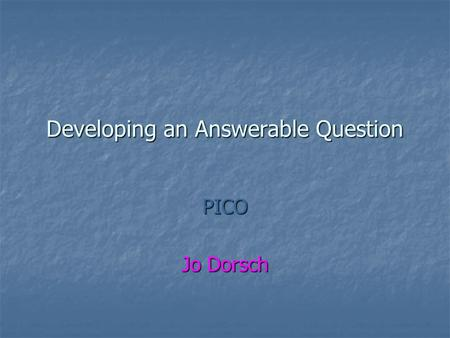 Developing an Answerable Question PICO Jo Dorsch.