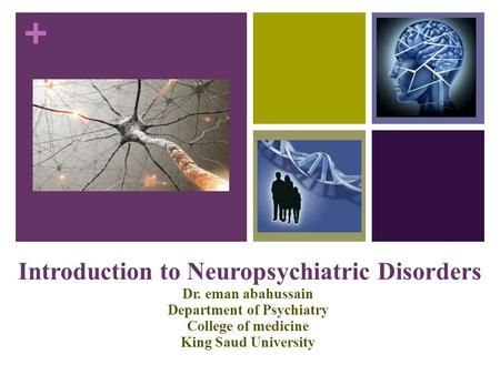 + Introduction to Neuropsychiatric Disorders Dr. eman abahussain Department of Psychiatry College of medicine King Saud University.
