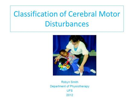 Classification of Cerebral Motor Disturbances Robyn Smith Department of Physiotherapy UFS 2012.