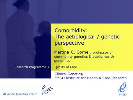 Quality of CareResearch Programme > Comorbidity: The aetiological / genetic perspective Martina C. Cornel, professor of community genetics & public health.