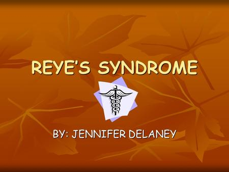 REYE'S SYNDROME BY: JENNIFER DELANEY. OBJECTIVES HISTORY HISTORY ETIOLOGY ETIOLOGY WHAT IT DOES WHAT IT DOES SIGN & SYMPTOMS SIGN & SYMPTOMS STAGES STAGES.