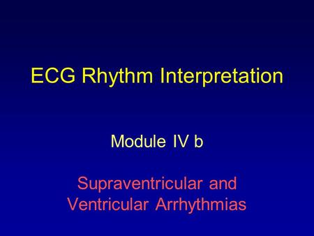 ECG Rhythm Interpretation Module IV b Supraventricular and Ventricular Arrhythmias.