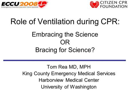 Role of Ventilation during CPR: Embracing the Science OR Bracing for Science? Tom Rea MD, MPH King County Emergency Medical Services Harborview Medical.