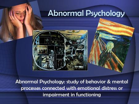 Abnormal Psychology Abnormal Psychology: study of behavior & mental processes connected with emotional distress or impairment in functioning.