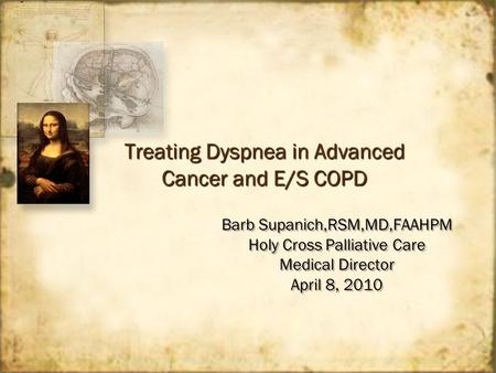Treating Dyspnea in Advanced Cancer and E/S COPD Barb Supanich,RSM,MD,FAAHPM Holy Cross Palliative Care Medical Director April 8, 2010 Barb Supanich,RSM,MD,FAAHPM.