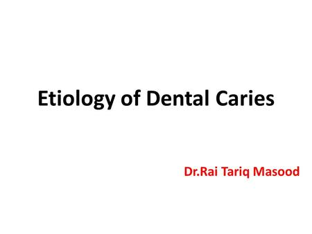 Etiology of Dental Caries Dr.Rai Tariq Masood. Early Theories Worm Theory Humour Theory Parasitic Theory Vital Theory Chemical Theory Chemo-parasitic.