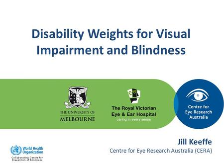 Disability Weights for Visual Impairment and Blindness Jill Keeffe Centre for Eye Research Australia (CERA)