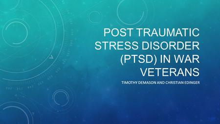 POST TRAUMATIC STRESS DISORDER (PTSD) IN WAR VETERANS TIMOTHY DEMASON AND CHRISTIAN EDINGER.