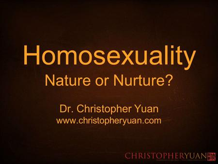 Homosexuality Nature or Nurture. Dr. Christopher Yuan www