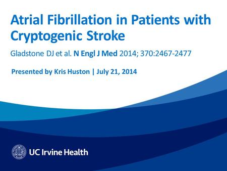 Atrial Fibrillation in Patients with Cryptogenic Stroke Gladstone DJ et al. N Engl J Med 2014; 370:2467-2477 Presented by Kris Huston | July 21, 2014.