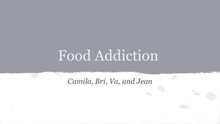 Food Addiction Camila, Bri, Va, and Jean. Etiology and Psycopathology ● sugar ● salt ● fat.