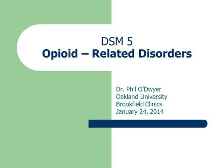 DSM 5 Opioid – Related Disorders Dr. Phil O'Dwyer Oakland University Brookfield Clinics January 24, 2014.