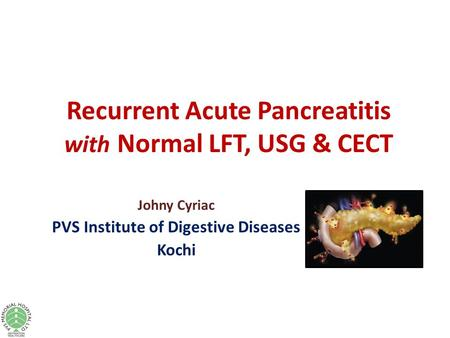 Recurrent Acute Pancreatitis with Normal LFT, USG & CECT Johny Cyriac PVS Institute of Digestive Diseases Kochi.