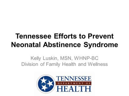 Tennessee Efforts to Prevent Neonatal Abstinence Syndrome Kelly Luskin, MSN, WHNP-BC Division of Family Health and Wellness.