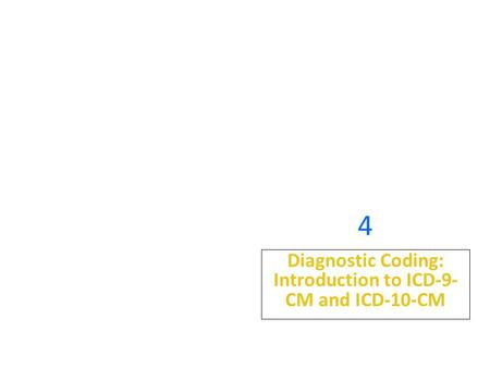 4 Diagnostic Coding: Introduction to ICD-9- CM and ICD-10-CM.