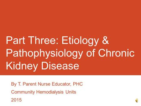 Part Three: Etiology & Pathophysiology of Chronic Kidney Disease By T. Parent Nurse Educator, PHC Community Hemodialysis Units 2015.