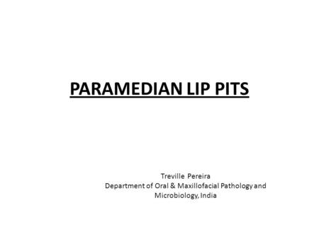 PARAMEDIAN LIP PITS Treville Pereira Department of Oral & Maxillofacial Pathology and Microbiology, India.