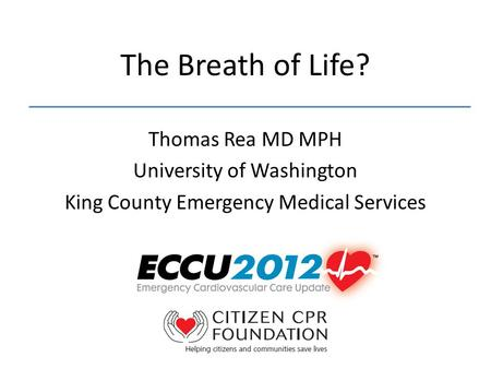 The Breath of Life? Thomas Rea MD MPH University of Washington King County Emergency Medical Services.