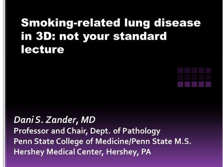 Smoking-related lung disease in 3D: not your standard lecture Dani S. Zander, MD Professor and Chair, Dept. of Pathology Penn State College of Medicine/Penn.