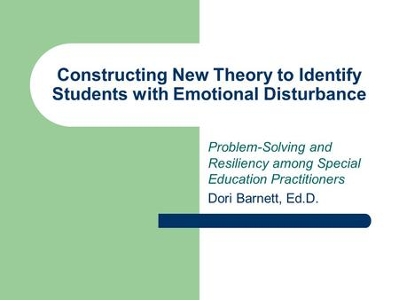 Problem-Solving and Resiliency among Special Education Practitioners Dori Barnett, Ed.D. Constructing New Theory to Identify Students with Emotional Disturbance.