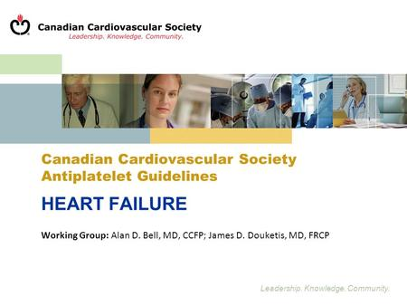 Leadership. Knowledge. Community. Canadian Cardiovascular Society Antiplatelet Guidelines HEART FAILURE Working Group: Alan D. Bell, MD, CCFP; James D.