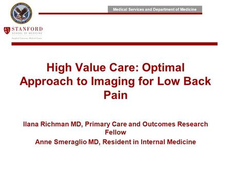 Medical Services and Department of Medicine High Value Care: Optimal Approach to Imaging for Low Back Pain Ilana Richman MD, Primary Care and Outcomes.