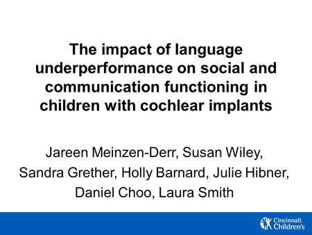 The impact of language underperformance on social and communication functioning in children with cochlear implants Jareen Meinzen-Derr, Susan Wiley, Sandra.