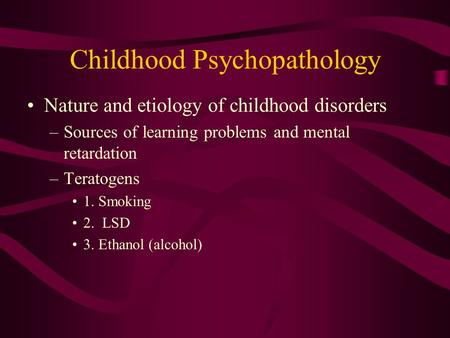 Childhood Psychopathology Nature and etiology of childhood disorders –Sources of learning problems and mental retardation –Teratogens 1. Smoking 2. LSD.