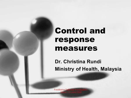 Control and response measures Dr. Christina Rundi Ministry of Health, Malaysia Foodborne Outbreak Investigation, Hanoi, 1-5 June 2009.