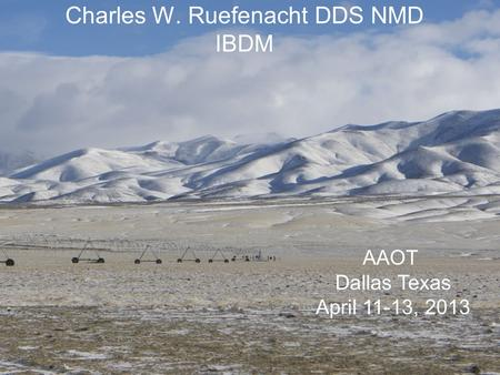 Charles W. Ruefenacht DDS NMD IBDM AAOT Dallas Texas April 11-13, 2013.