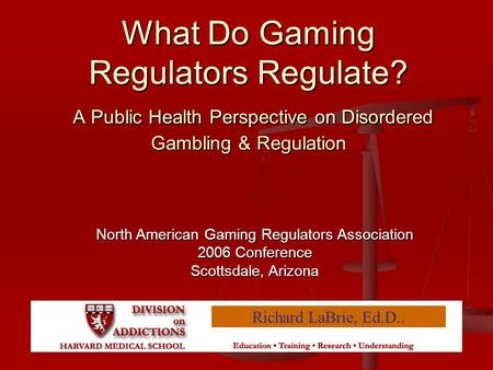 What Do Gaming Regulators Regulate? A Public Health Perspective on Disordered Gambling & Regulation Richard LaBrie, Ed.D.. North American Gaming Regulators.